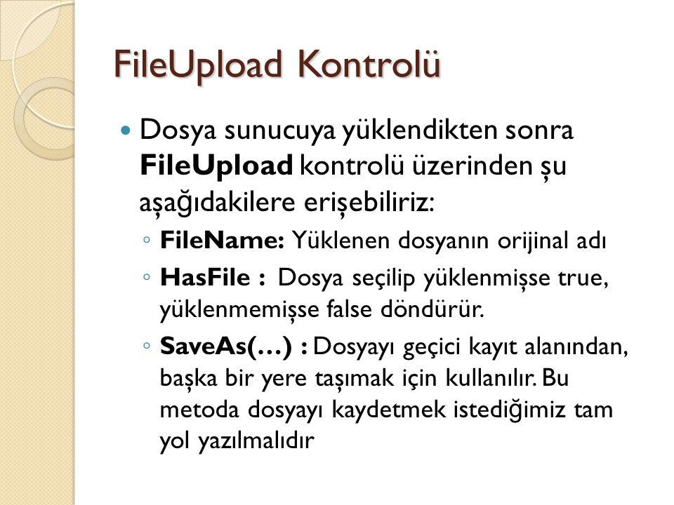FileUpload Kontrolü Dosya sunucuya yüklendikten sonra FileUpload kontrolü üzerinden şu aşa ğ ıdakilere erişebiliriz: ◦ FileName: Yüklenen dosyanın orijinal adı ◦ HasFile : Dosya seçilip yüklenmişse true, yüklenmemişse false döndürür.