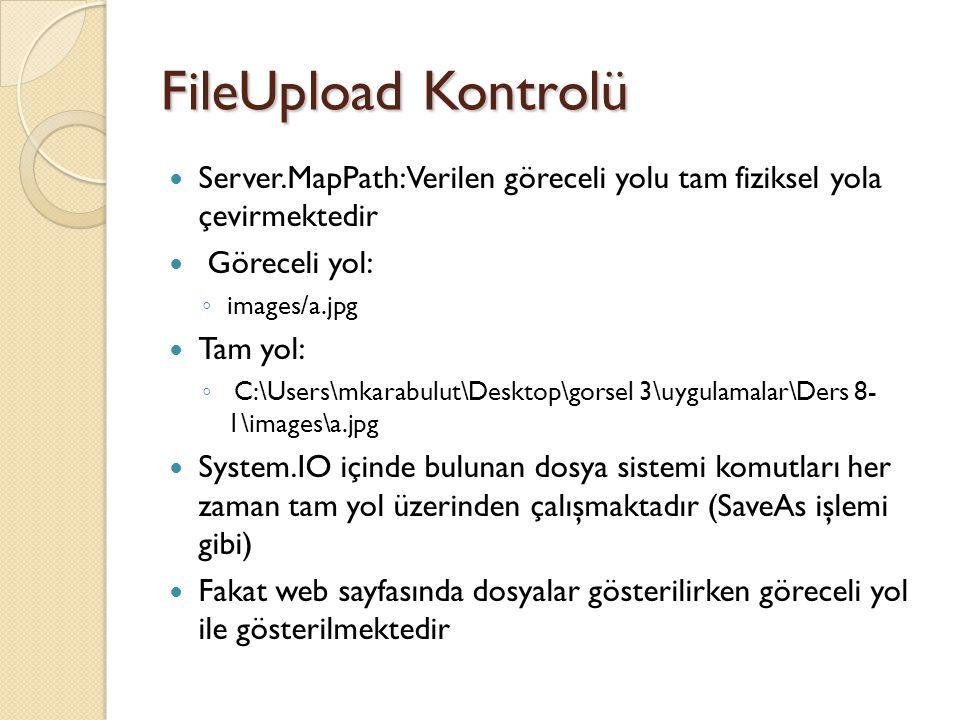 FileUpload Kontrolü Server.MapPath: Verilen göreceli yolu tam fiziksel yola çevirmektedir Göreceli yol: ◦ images/a.jpg Tam yol: ◦ C:\Users\mkarabulut\Desktop\gorsel 3\uygulamalar\Ders 8- 1\images\a.jpg System.IO içinde bulunan dosya sistemi komutları her zaman tam yol üzerinden çalışmaktadır (SaveAs işlemi gibi) Fakat web sayfasında dosyalar gösterilirken göreceli yol ile gösterilmektedir