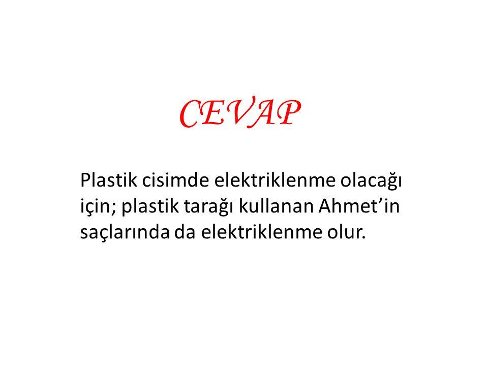 Plastik cisimde elektriklenme olacağı için; plastik tarağı kullanan Ahmet'in saçlarında da elektriklenme olur. CEVAP