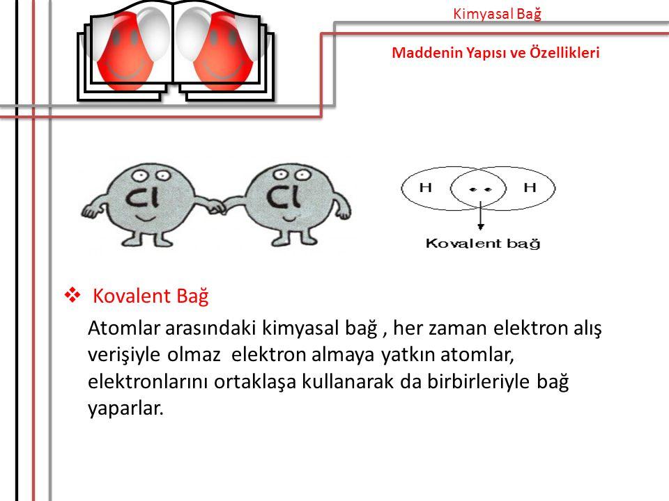  Kovalent Bağ Atomlar arasındaki kimyasal bağ, her zaman elektron alış verişiyle olmaz elektron almaya yatkın atomlar, elektronlarını ortaklaşa kullanarak da birbirleriyle bağ yaparlar.