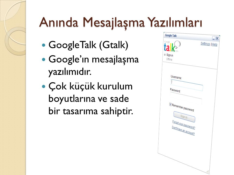 Anında Mesajlaşma Yazılımları GoogleTalk (Gtalk) Google'ın mesajlaşma yazılımıdır. Çok küçük kurulum boyutlarına ve sade bir tasarıma sahiptir.