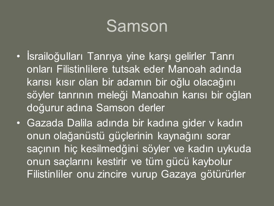 Samson İsrailoğulları Tanrıya yine karşı gelirler Tanrı onları Filistinlilere tutsak eder Manoah adında karısı kısır olan bir adamın bir oğlu olacağını söyler tanrının meleği Manoahın karısı bir oğlan doğurur adına Samson derler Gazada Dalila adında bir kadına gider v kadın onun olağanüstü güçlerinin kaynağını sorar saçının hiç kesilmedğini söyler ve kadın uykuda onun saçlarını kestirir ve tüm gücü kaybolur Filistinliler onu zincire vurup Gazaya götürürler