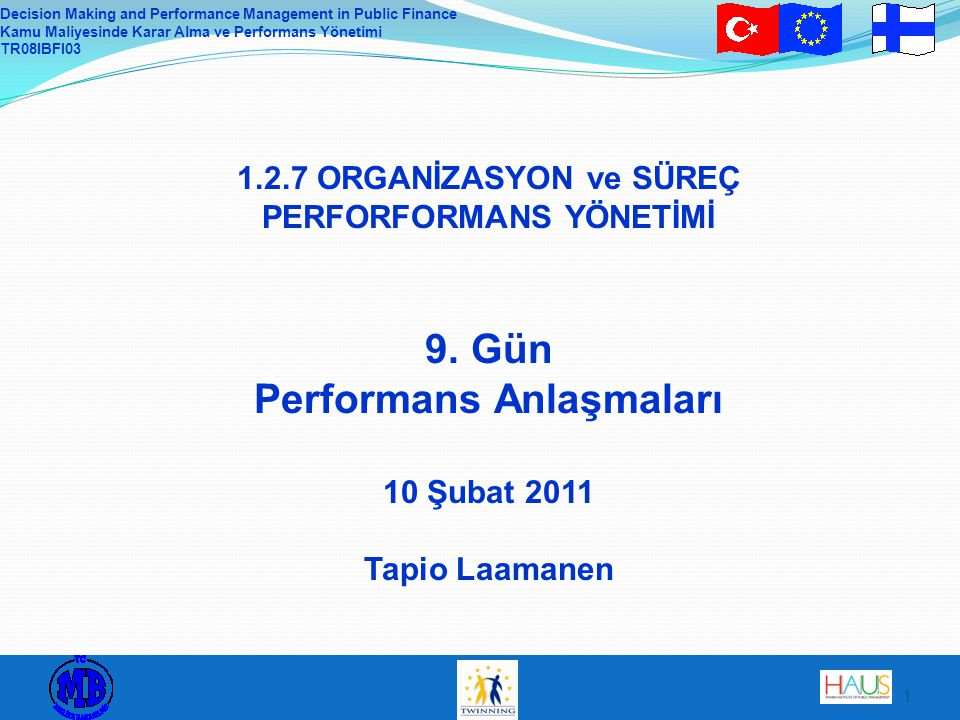 Decision Making and Performance Management in Public Finance Kamu Maliyesinde Karar Alma ve Performans Yönetimi TR08IBFI03 1 1.2.7 ORGANİZASYON ve SÜREÇ PERFORFORMANS YÖNETİMİ 9.