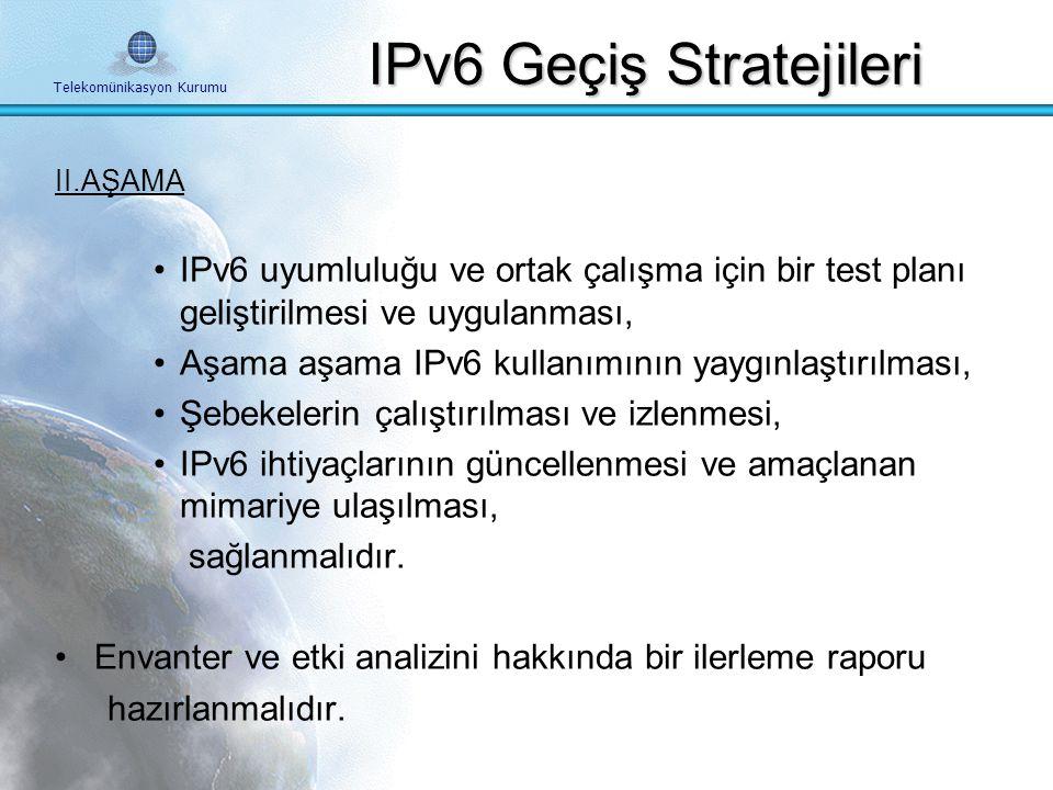 Telekomünikasyon Kurumu II.AŞAMA IPv6 geçiş planı hazırlanmalı ve geçişin tamamlanması sağlanmalıdır. Plan hazırlanırken: İşletmenin içinde bulunduğu