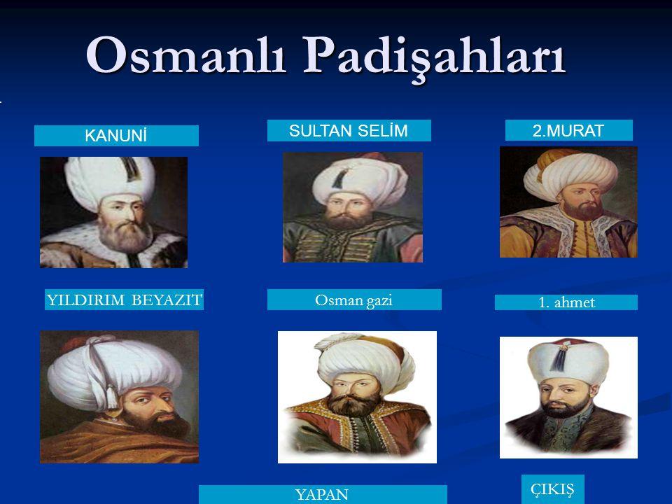 Osmanlı Padişahları KANUNİ SULTAN SELİM 2.MURAT YILDIRIM BEYAZIT Osman gazi 1. ahmet YAPAN ÇIKIŞ