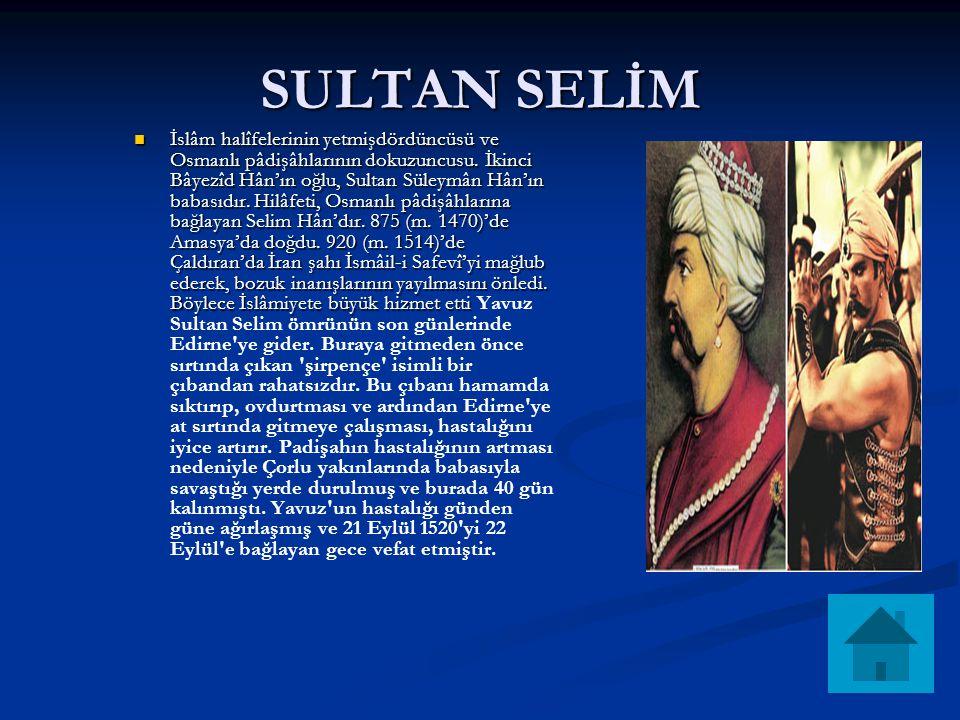 SULTAN SELİM İslâm halîfelerinin yetmişdördüncüsü ve Osmanlı pâdişâhlarının dokuzuncusu. İkinci Bâyezîd Hân'ın oğlu, Sultan Süleymân Hân'ın babasıdır.