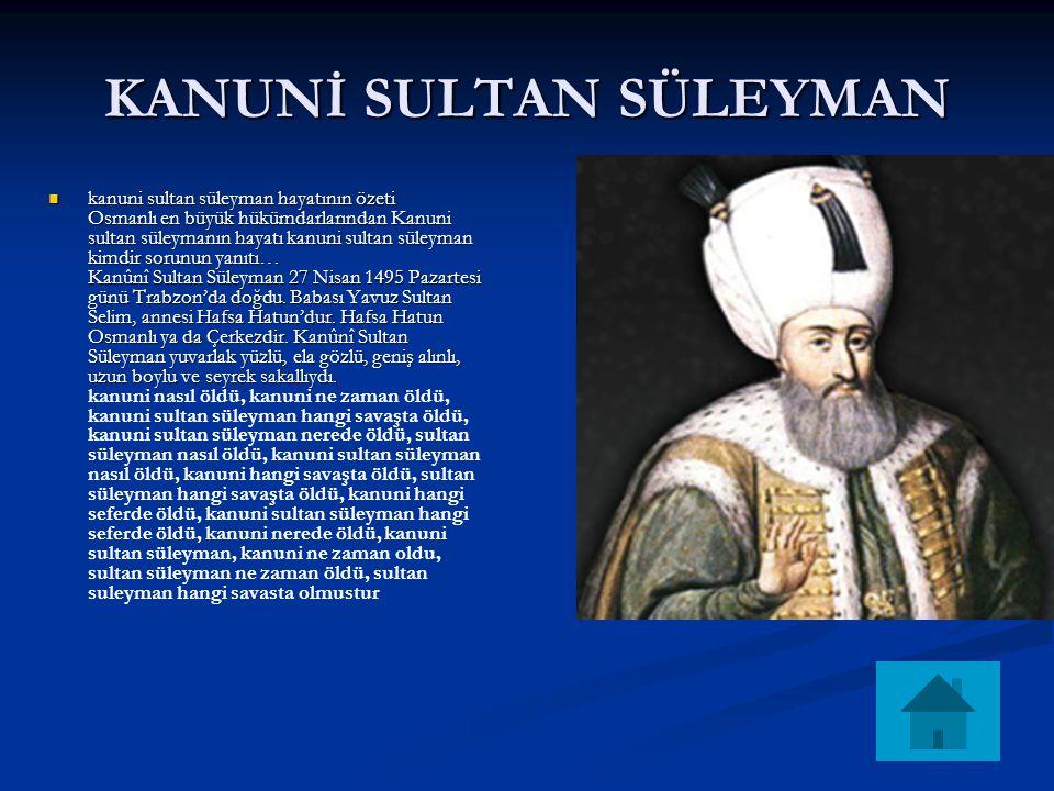 KANUNİ SULTAN SÜLEYMAN kanuni sultan süleyman hayatının özeti Osmanlı en büyük hükümdarlarından Kanuni sultan süleymanın hayatı kanuni sultan süleyman kimdir sorunun yanıtı… Kanûnî Sultan Süleyman 27 Nisan 1495 Pazartesi günü Trabzon'da doğdu.