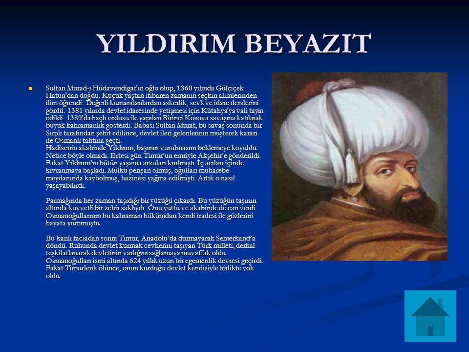 YILDIRIM BEYAZIT Sultan Murad-ı Hüdavendigar'ın oğlu olup, 1360 yılında Gülçiçek Hatun'dan doğdu. Küçük yaştan itibaren zamanın seçkin alimlerinden il