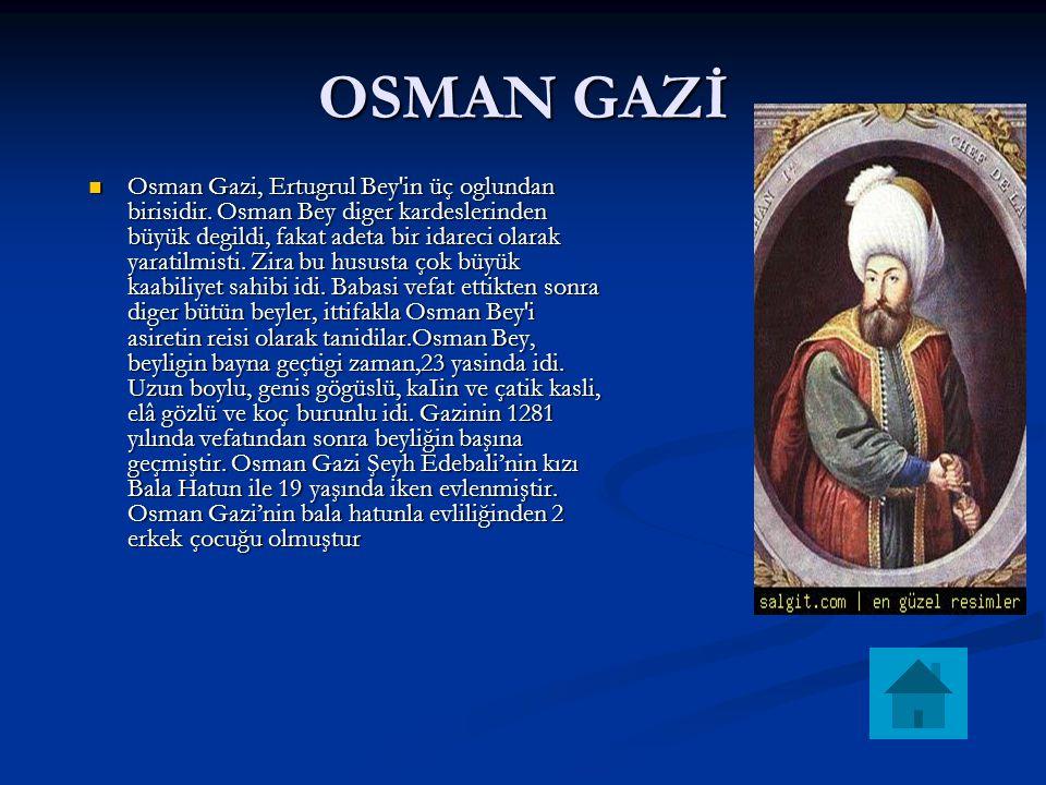 OSMAN GAZİ Osman Gazi, Ertugrul Bey'in üç oglundan birisidir. Osman Bey diger kardeslerinden büyük degildi, fakat adeta bir idareci olarak yaratilmist