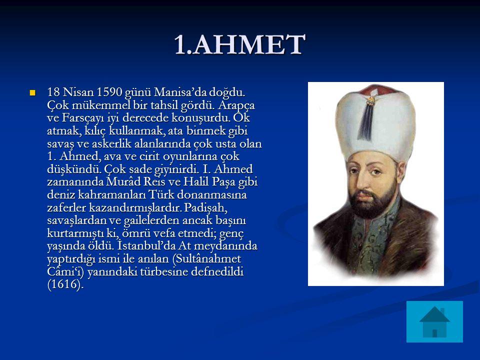 1.AHMET 18 Nisan 1590 günü Manisa'da doğdu. Çok mükemmel bir tahsil gördü. Arapça ve Farsçayı iyi derecede konuşurdu. Ok atmak, kılıç kullanmak, ata b