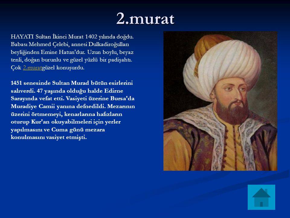 2.murat HAYATI Sultan İkinci Murat 1402 yılında doğdu. Babası Mehmed Çelebi, annesi Dulkadiroğulları beyliğinden Emine Hatun'dur. Uzun boylu, beyaz te