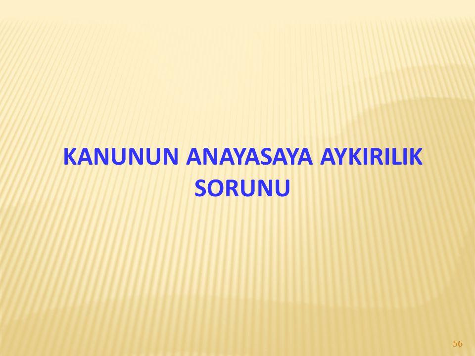 KANUNUN ANAYASAYA AYKIRILIK SORUNU 56