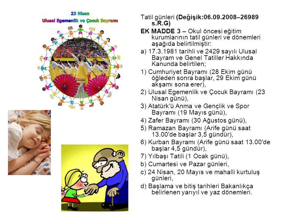 Tatil günleri (Değişik:06.09.2008–26989 s.R.G) EK MADDE 3 – Okul öncesi eğitim kurumlarının tatil günleri ve dönemleri aşağıda belirtilmiştir: a) 17.3.1981 tarihli ve 2429 sayılı Ulusal Bayram ve Genel Tatiller Hakkında Kanunda belirtilen; 1) Cumhuriyet Bayramı (28 Ekim günü öğleden sonra başlar, 29 Ekim günü akşamı sona erer), 2) Ulusal Egemenlik ve Çocuk Bayramı (23 Nisan günü), 3) Atatürk ü Anma ve Gençlik ve Spor Bayramı (19 Mayıs günü), 4) Zafer Bayramı (30 Ağustos günü), 5) Ramazan Bayramı (Arife günü saat 13.00 de başlar 3,5 gündür), 6) Kurban Bayramı (Arife günü saat 13.00 de başlar 4,5 gündür), 7) Yılbaşı Tatili (1 Ocak günü), b) Cumartesi ve Pazar günleri, c) 24 Nisan, 20 Mayıs ve mahalli kurtuluş günleri, d) Başlama ve bitiş tarihleri Bakanlıkça belirlenen yarıyıl ve yaz dönemleri.