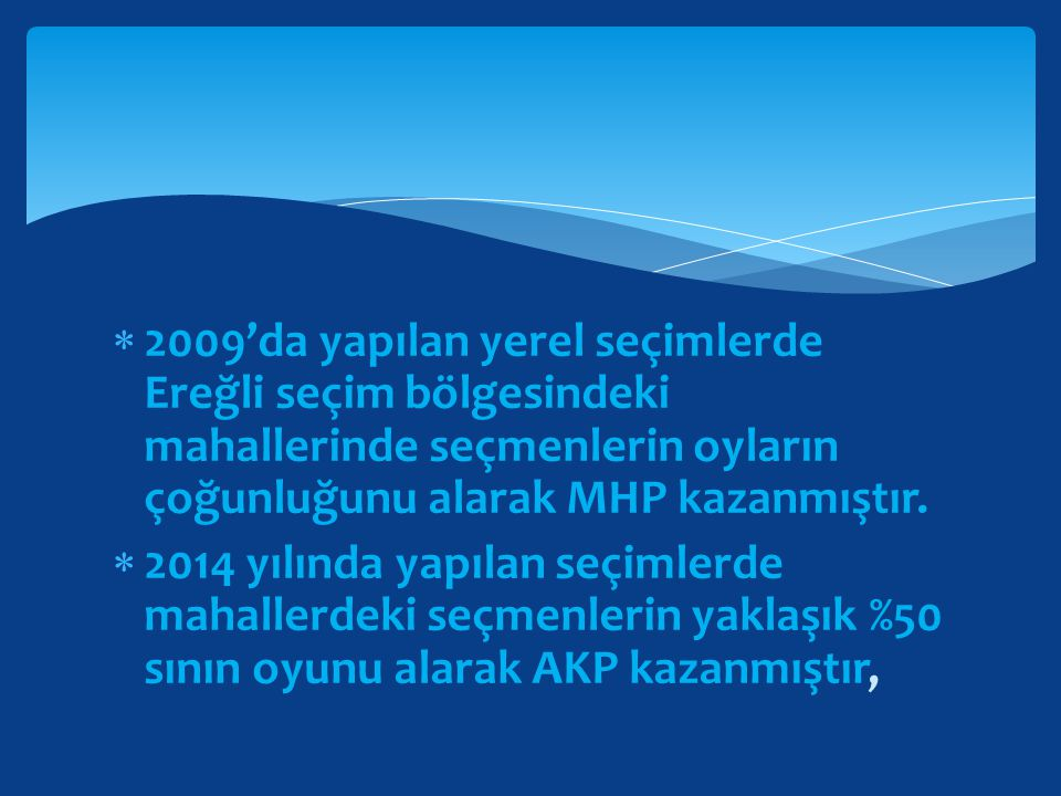  2009'da yapılan yerel seçimlerde Ereğli seçim bölgesindeki mahallerinde seçmenlerin oyların çoğunluğunu alarak MHP kazanmıştır.  2014 yılında yapıl
