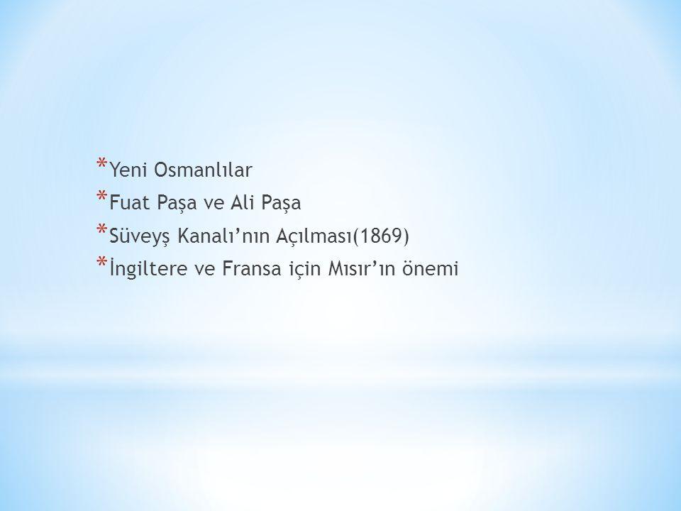 * Yeni Osmanlılar * Fuat Paşa ve Ali Paşa * Süveyş Kanalı'nın Açılması(1869) * İngiltere ve Fransa için Mısır'ın önemi