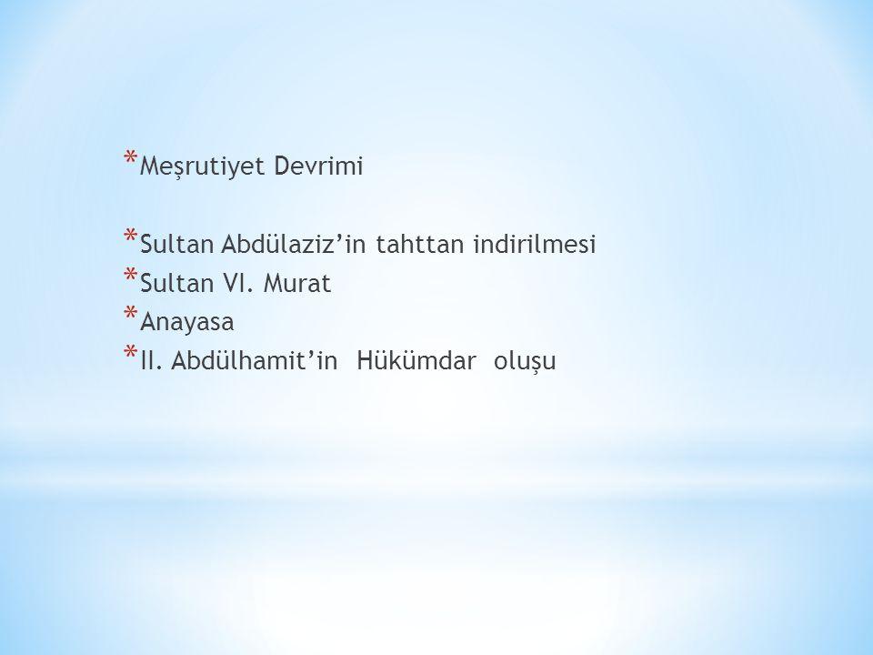 * Meşrutiyet Devrimi * Sultan Abdülaziz'in tahttan indirilmesi * Sultan VI.