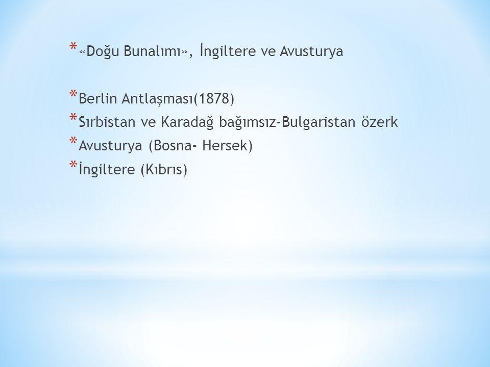 * «Doğu Bunalımı», İngiltere ve Avusturya * Berlin Antlaşması(1878) * Sırbistan ve Karadağ bağımsız-Bulgaristan özerk * Avusturya (Bosna- Hersek) * İngiltere (Kıbrıs)