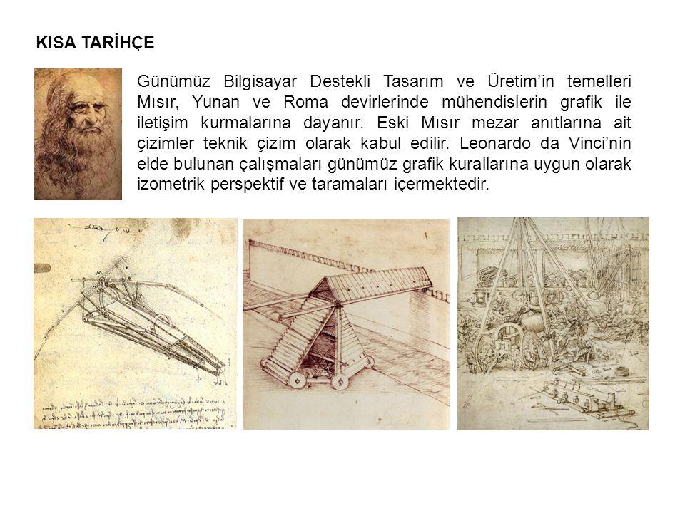 KISA TARİHÇE Günümüz Bilgisayar Destekli Tasarım ve Üretim'in temelleri Mısır, Yunan ve Roma devirlerinde mühendislerin grafik ile iletişim kurmaların