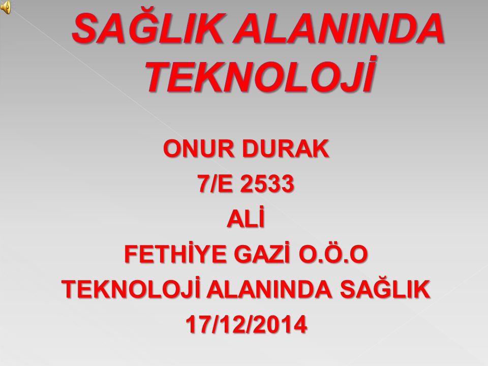 ONUR DURAK 7/E 2533 ALİ FETHİYE GAZİ O.Ö.O TEKNOLOJİ ALANINDA SAĞLIK 17/12/2014