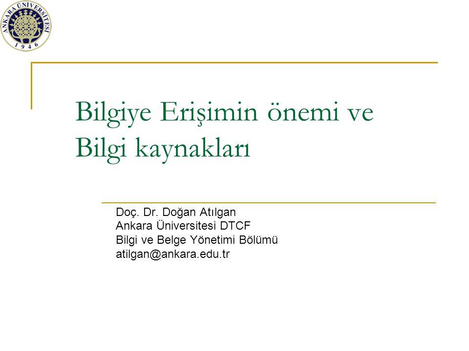 Bilgiye Erişimin önemi ve Bilgi kaynakları Doç. Dr. Doğan Atılgan Ankara Üniversitesi DTCF Bilgi ve Belge Yönetimi Bölümü atilgan@ankara.edu.tr