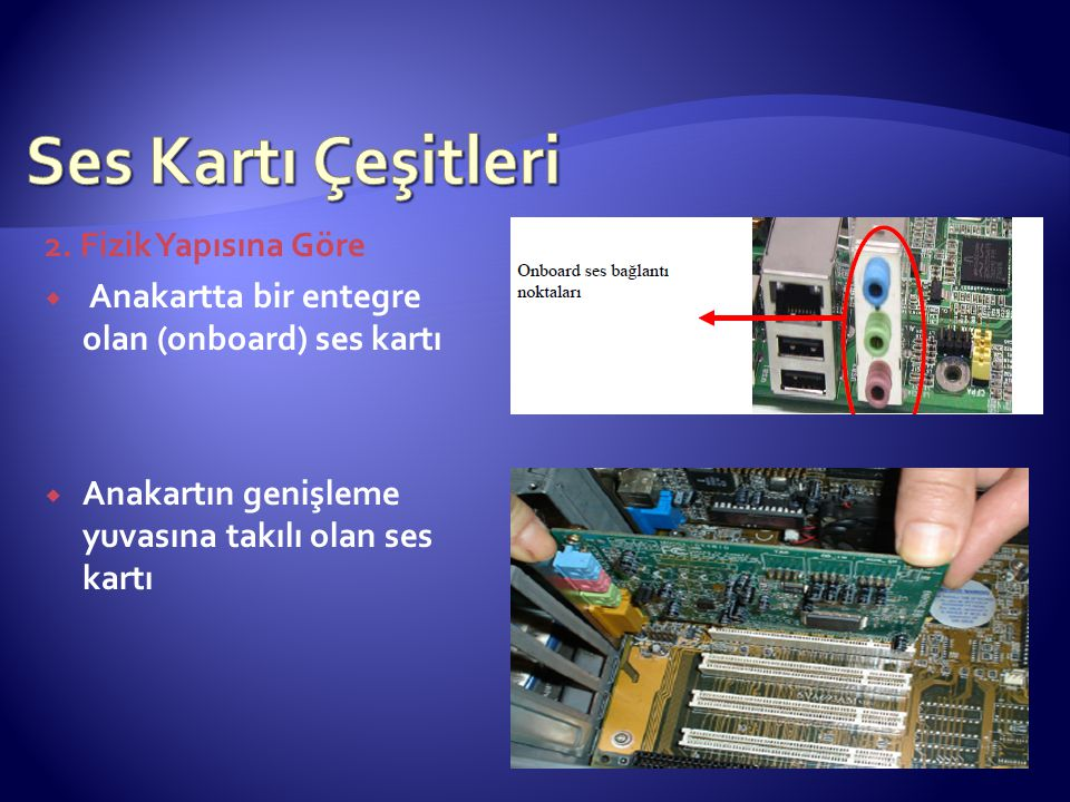 2. Fizik Yapısına Göre  Anakartta bir entegre olan (onboard) ses kartı  Anakartın genişleme yuvasına takılı olan ses kartı