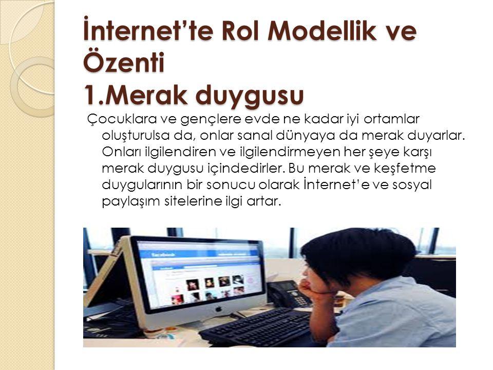 İnternet'te Rol Modellik ve Özenti 1.Merak duygusu Çocuklara ve gençlere evde ne kadar iyi ortamlar oluşturulsa da, onlar sanal dünyaya da merak duyarlar.
