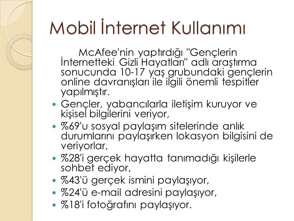 Mobil İnternet Kullanımı McAfee nin yaptırdığı Gençlerin İnternetteki Gizli Hayatları adlı araştırma sonucunda 10-17 yaş grubundaki gençlerin online davranışları ile ilgili önemli tespitler yapılmıştır.