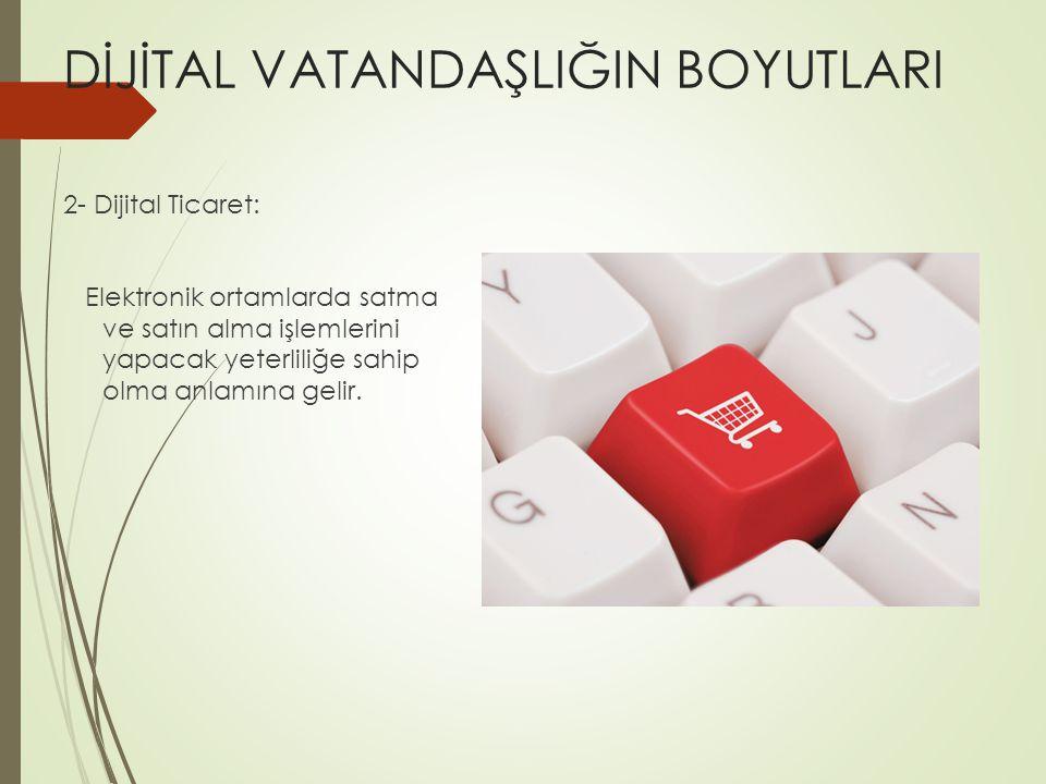 DİJİTAL VATANDAŞLIĞIN BOYUTLARI 2- Dijital Ticaret: Elektronik ortamlarda satma ve satın alma işlemlerini yapacak yeterliliğe sahip olma anlamına gelir.