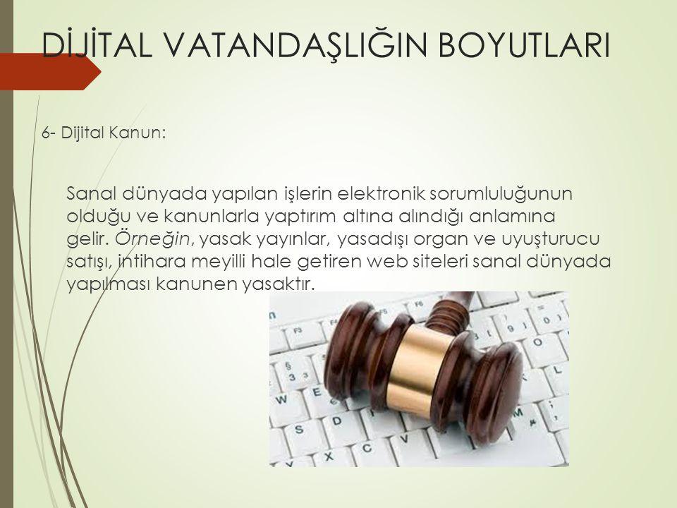 DİJİTAL VATANDAŞLIĞIN BOYUTLARI 6- Dijital Kanun: Sanal dünyada yapılan işlerin elektronik sorumluluğunun olduğu ve kanunlarla yaptırım altına alındığı anlamına gelir.