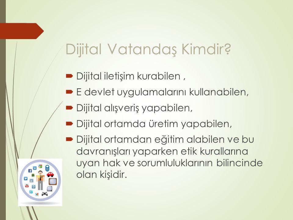 Dijital Vatandaş Kimdir?  Dijital iletişim kurabilen,  E devlet uygulamalarını kullanabilen,  Dijital alışveriş yapabilen,  Dijital ortamda üretim