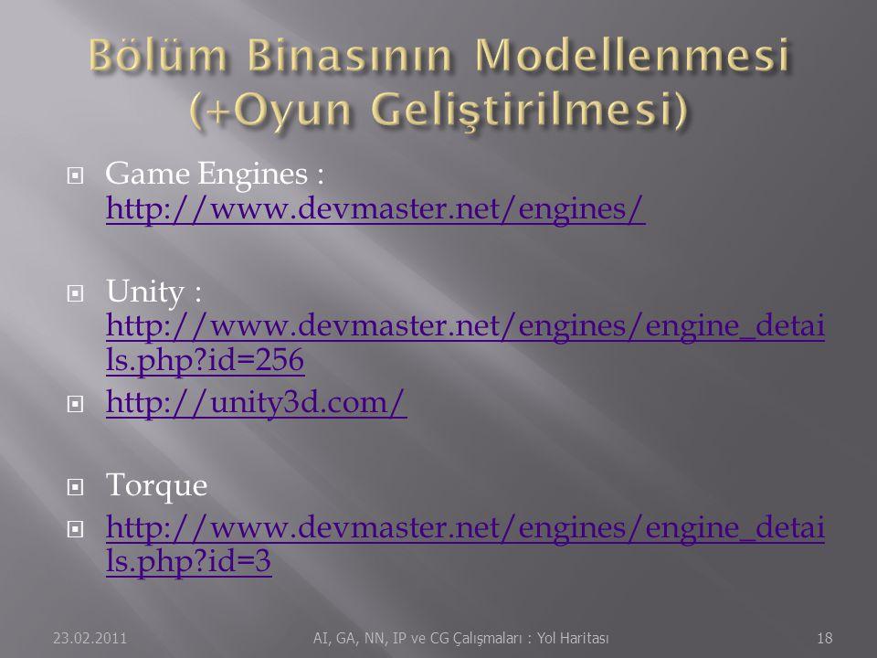  Game Engines : http://www.devmaster.net/engines/ http://www.devmaster.net/engines/  Unity : http://www.devmaster.net/engines/engine_detai ls.php?id=256 http://www.devmaster.net/engines/engine_detai ls.php?id=256  http://unity3d.com/ http://unity3d.com/  Torque  http://www.devmaster.net/engines/engine_detai ls.php?id=3 http://www.devmaster.net/engines/engine_detai ls.php?id=3 23.02.201118 AI, GA, NN, IP ve CG Çalışmaları : Yol Haritası