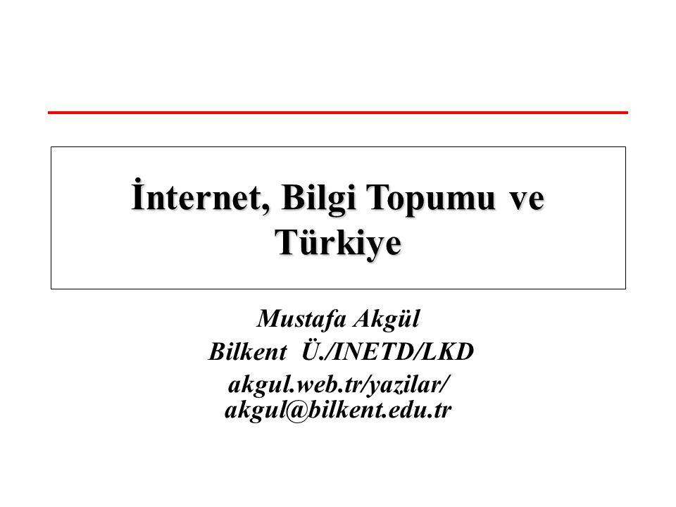 Mustafa Akgül Bilkent Ü./INETD/LKD akgul.web.tr/yazilar/ akgul@bilkent.edu.tr İnternet, Bilgi Topumu ve Türkiye