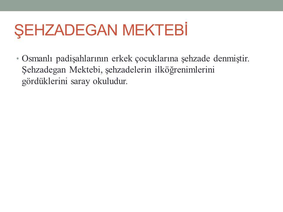 ŞEHZADEGAN MEKTEBİ Osmanlı padişahlarının erkek çocuklarına şehzade denmiştir.