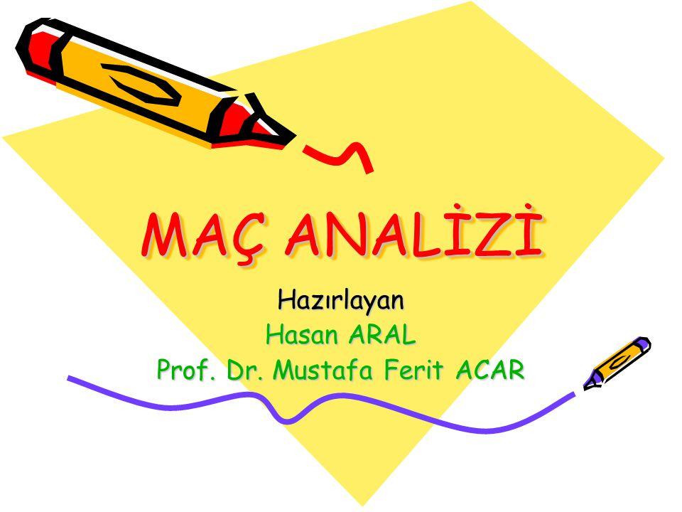 MAÇ ANALİZİ Hazırlayan Hasan ARAL Prof. Dr. Mustafa Ferit ACAR