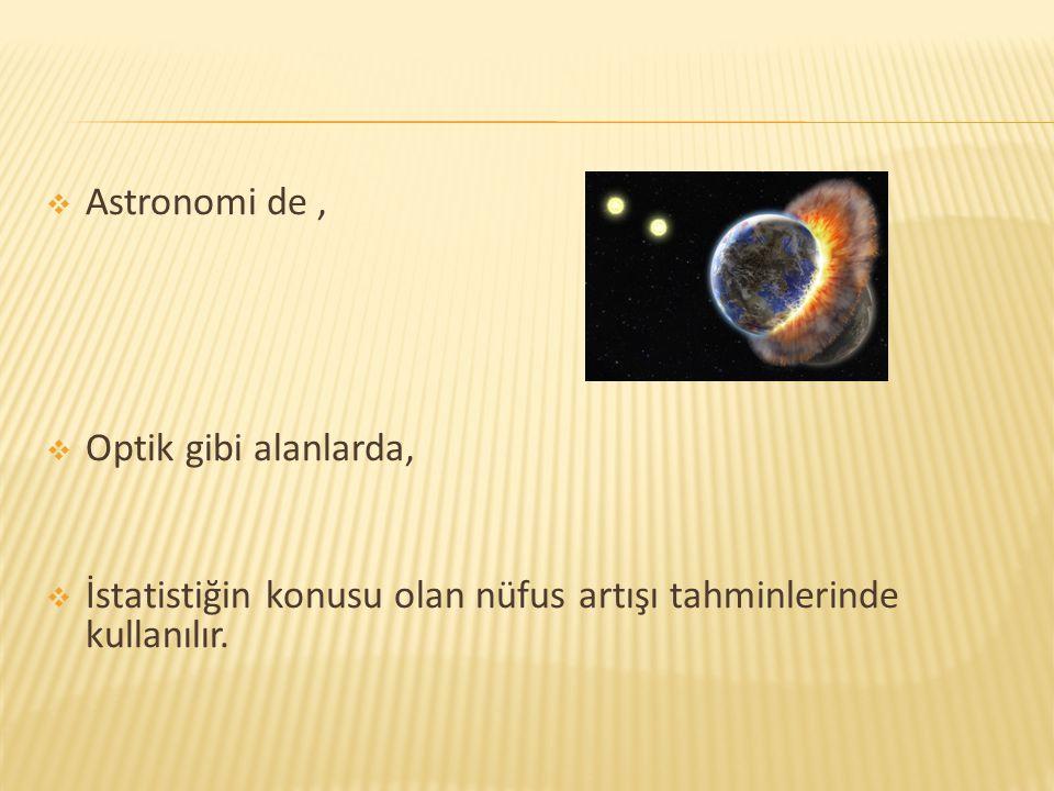  Astronomi de,  Optik gibi alanlarda,  İstatistiğin konusu olan nüfus artışı tahminlerinde kullanılır.