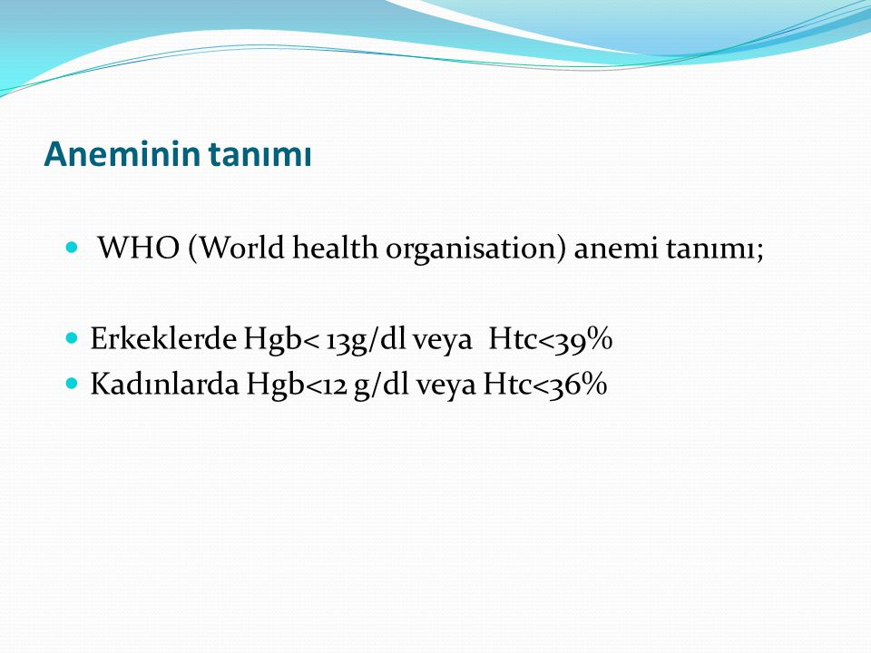 Aneminin tanımı WHO (World health organisation) anemi tanımı; Erkeklerde Hgb< 13g/dl veya Htc<39% Kadınlarda Hgb<12 g/dl veya Htc<36%