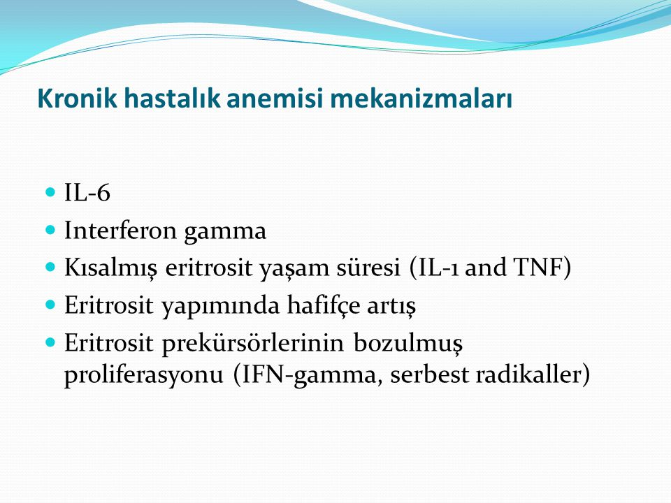 Kemik iliğinin artmış ihtiyaca cevap verememesi, relatif eritropetin rezistansı (IL-1, TNF-alpha, INF-gamma) Bozulmuş RES demir depoları, makrofajlardaki demirin sekestrasyonu, demir hemostazının bozulması, bozulmuş demir kullanımı ve mobilizasyonu (IL-1 and INF-gamma)