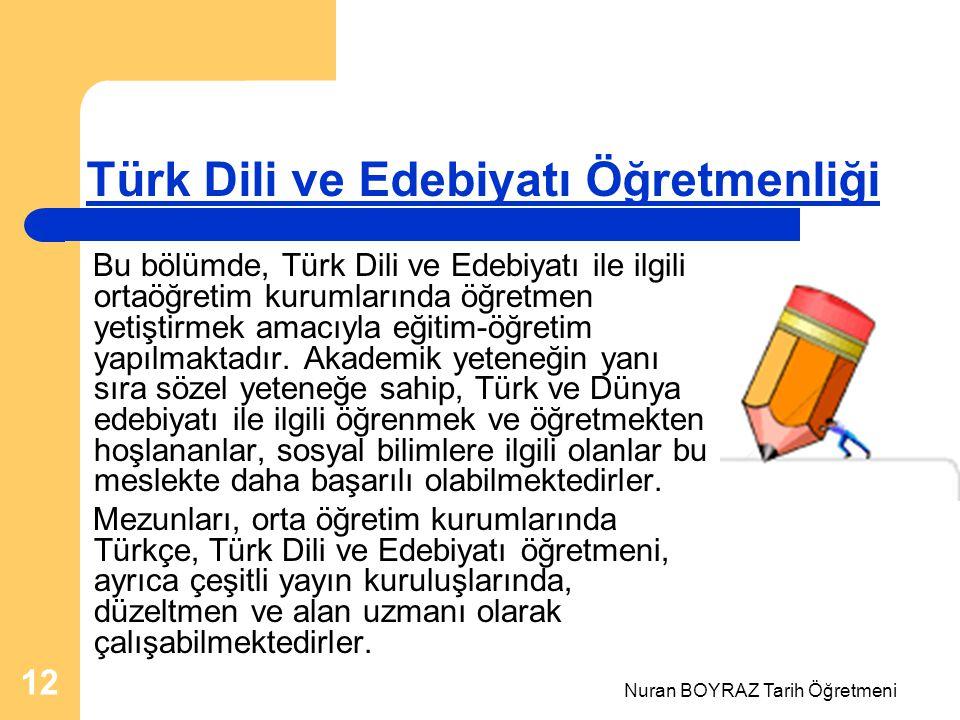 Nuran BOYRAZ Tarih Öğretmeni 12 Türk Dili ve Edebiyatı Öğretmenliği Bu bölümde, Türk Dili ve Edebiyatı ile ilgili ortaöğretim kurumlarında öğretmen yetiştirmek amacıyla eğitim-öğretim yapılmaktadır.