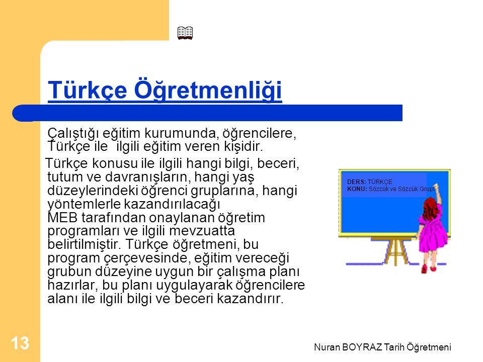 Nuran BOYRAZ Tarih Öğretmeni 13 Türkçe Öğretmenliği Çalıştığı eğitim kurumunda, öğrencilere, Türkçe ile ilgili eğitim veren kişidir. Türkçe konusu ile