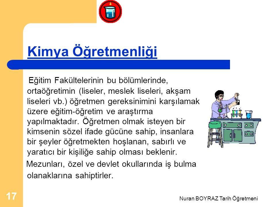 Nuran BOYRAZ Tarih Öğretmeni 17 Kimya Öğretmenliği Eğitim Fakültelerinin bu bölümlerinde, ortaöğretimin (liseler, meslek liseleri, akşam liseleri vb.) öğretmen gereksinimini karşılamak üzere eğitim-öğretim ve araştırma yapılmaktadır.