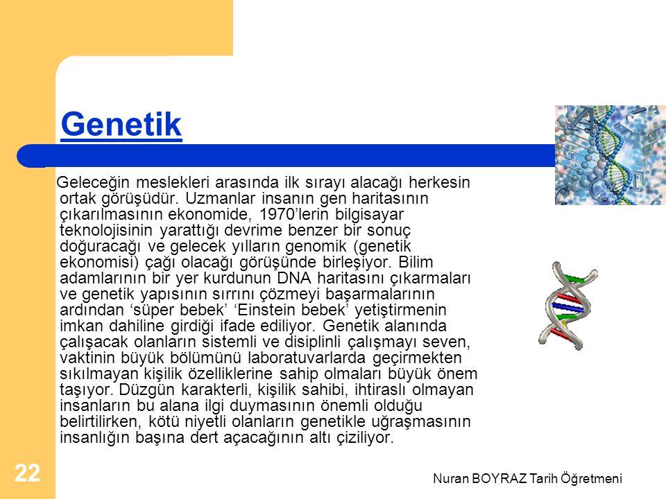 Nuran BOYRAZ Tarih Öğretmeni 22 Genetik Geleceğin meslekleri arasında ilk sırayı alacağı herkesin ortak görüşüdür.