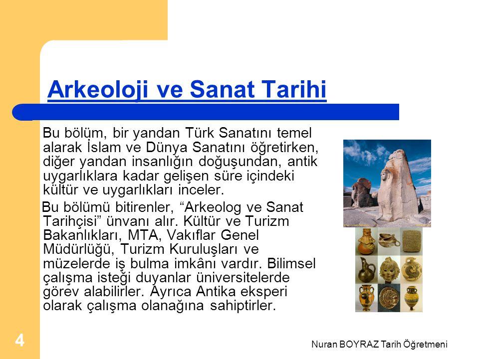 Nuran BOYRAZ Tarih Öğretmeni 4 Arkeoloji ve Sanat Tarihi Bu bölüm, bir yandan Türk Sanatını temel alarak İslam ve Dünya Sanatını öğretirken, diğer yandan insanlığın doğuşundan, antik uygarlıklara kadar gelişen süre içindeki kültür ve uygarlıkları inceler.
