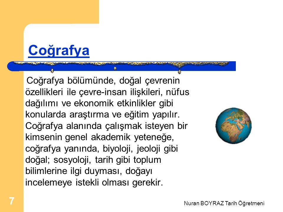 Nuran BOYRAZ Tarih Öğretmeni 7 Coğrafya Coğrafya bölümünde, doğal çevrenin özellikleri ile çevre-insan ilişkileri, nüfus dağılımı ve ekonomik etkinlikler gibi konularda araştırma ve eğitim yapılır.