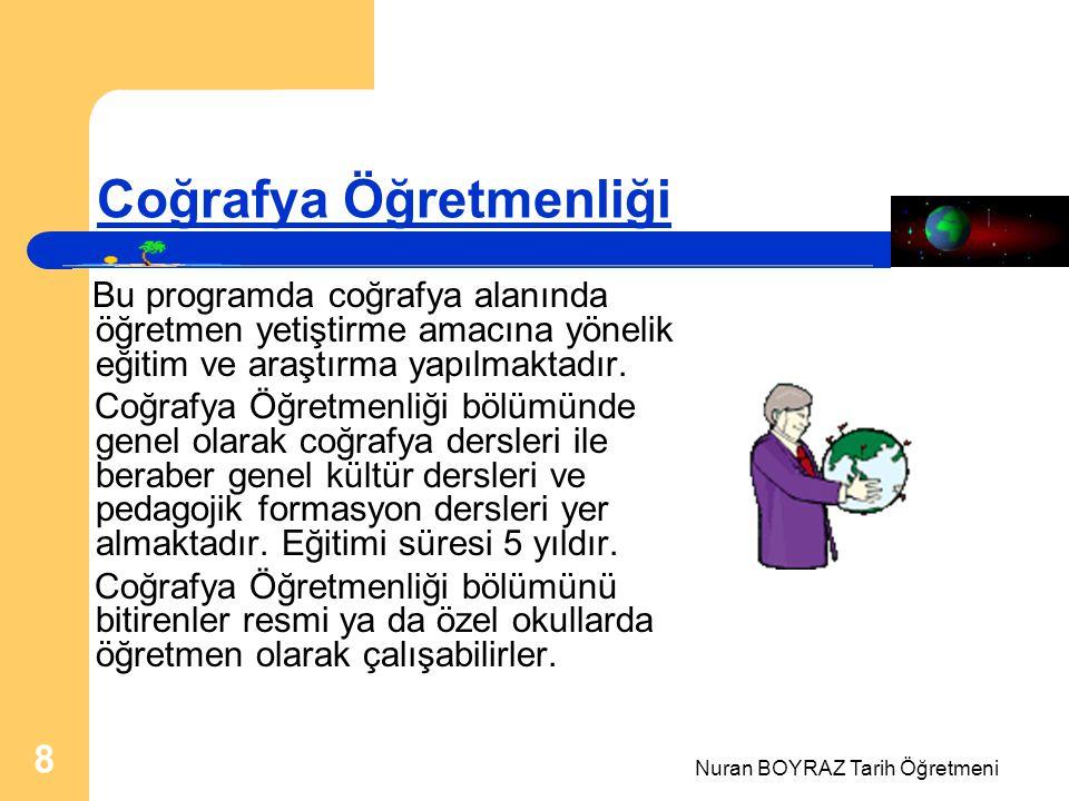 Nuran BOYRAZ Tarih Öğretmeni 8 Coğrafya Öğretmenliği Bu programda coğrafya alanında öğretmen yetiştirme amacına yönelik eğitim ve araştırma yapılmaktadır.