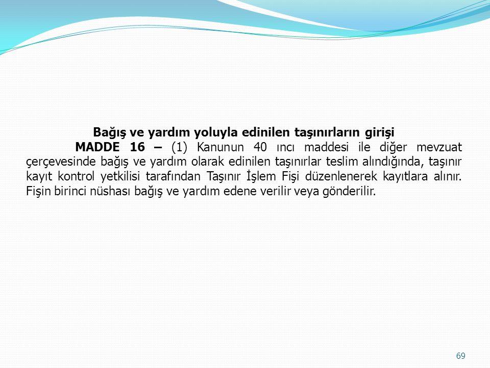 Bağış ve yardım yoluyla edinilen taşınırların girişi MADDE 16 – (1) Kanunun 40 ıncı maddesi ile diğer mevzuat çerçevesinde bağış ve yardım olarak edin