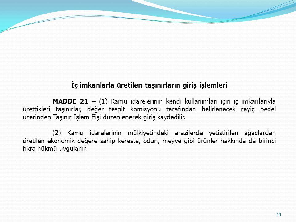 İç imkanlarla üretilen taşınırların giriş işlemleri MADDE 21 – (1) Kamu idarelerinin kendi kullanımları için iç imkanlarıyla ürettikleri taşınırlar, d
