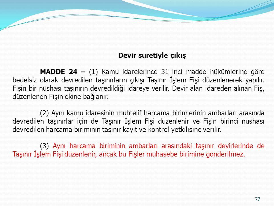Devir suretiyle çıkış MADDE 24 – (1) Kamu idarelerince 31 inci madde hükümlerine göre bedelsiz olarak devredilen taşınırların çıkışı Taşınır İşlem Fiş