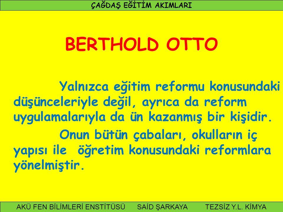 BERTHOLD OTTO Yalnızca eğitim reformu konusundaki düşünceleriyle değil, ayrıca da reform uygulamalarıyla da ün kazanmış bir kişidir. Onun bütün çabala