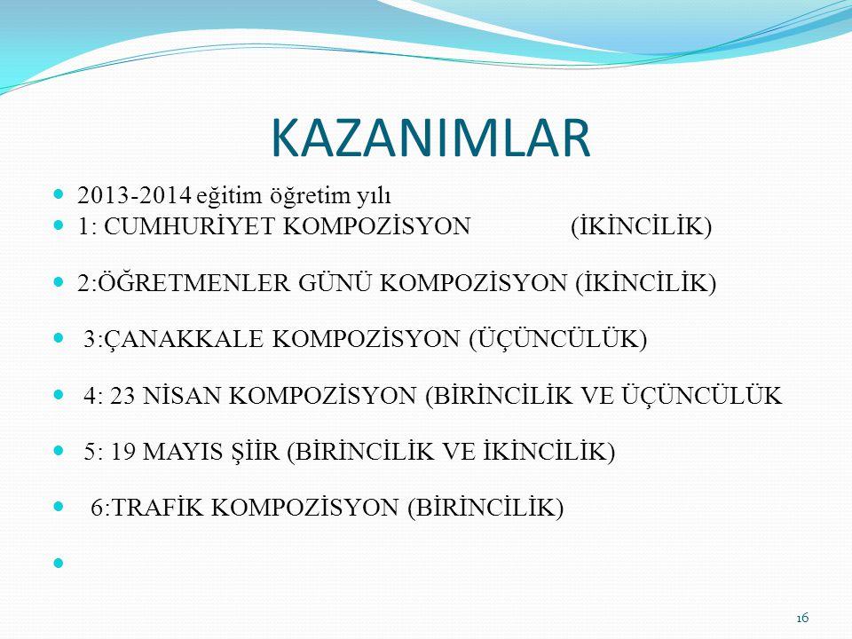 KAZANIMLAR 2013-2014 eğitim öğretim yılı 1: CUMHURİYET KOMPOZİSYON (İKİNCİLİK) 2:ÖĞRETMENLER GÜNÜ KOMPOZİSYON (İKİNCİLİK) 3:ÇANAKKALE KOMPOZİSYON (ÜÇÜ