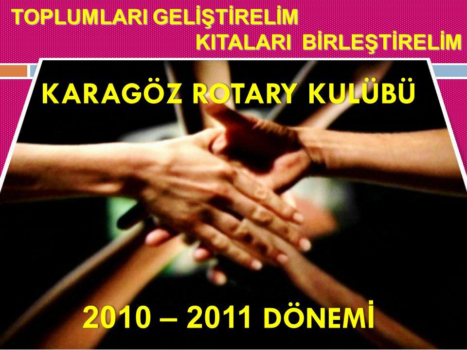 TOPLUMLARI GELİŞTİRELİM KITALARI BİRLEŞTİRELİM KITALARI BİRLEŞTİRELİM KARAGÖZ ROTARY KULÜBÜKARAGÖZ ROTARY KULÜBÜ 2010 – 2011 DÖNEM İ2010 – 2011 DÖNEM İ